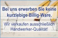 Wir verkaufen keine kurzlebige Billigware, bei uns erhalten Sie echte Handwerkerqualität!